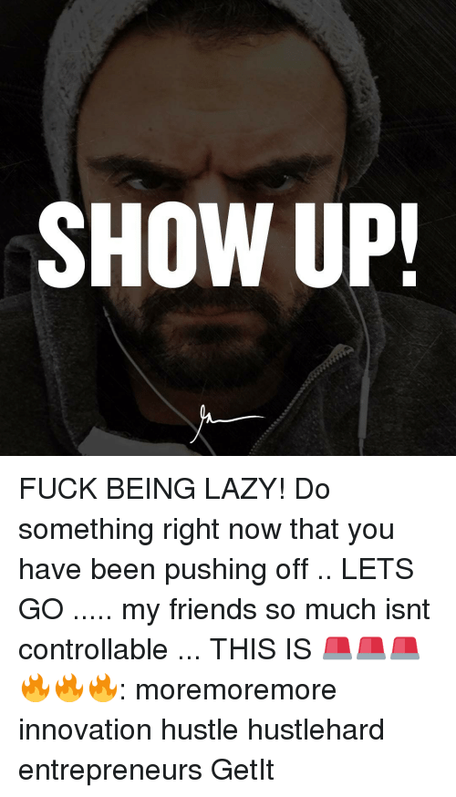Memes, 🤖, and Innovation: SHOW UP! FUCK BEING LAZY! Do something right now that you have been pushing off .. LETS GO ..... my friends so much isnt controllable ... THIS IS 🚨🚨🚨🔥🔥🔥: moremoremore innovation hustle hustlehard entrepreneurs GetIt