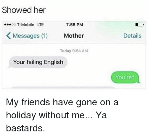 Memes, 🤖, and Lte: Showed her  7:55 PM  OO  T-Mobile LTE  Messages (1)  Mother  Today 9:54 AM  Your failing English  Details  You're My friends have gone on a holiday without me... Ya bastards.