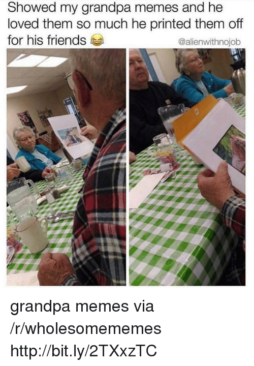 Friends, Memes, and Grandpa: Showed my grandpa memes and he  loved them so much he printed them off  for his friends  @alienwithnojob grandpa memes via /r/wholesomememes http://bit.ly/2TXxzTC