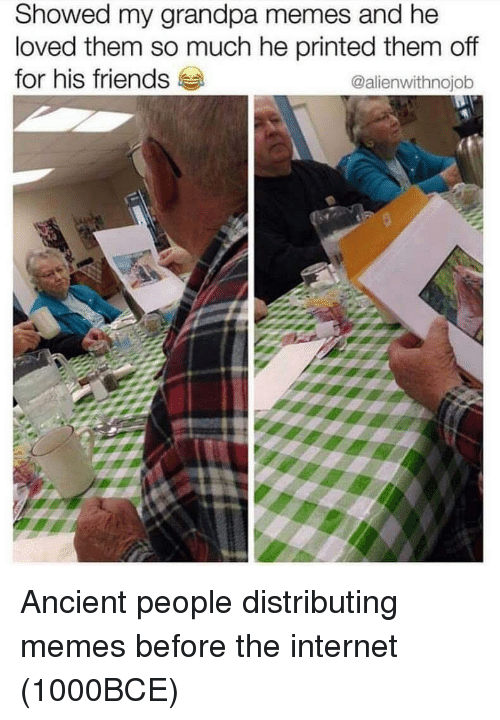 Friends, Internet, and Memes: Showed my grandpa memes and he  loved them so much he printed them off  for his friends  @alienwithnojob Ancient people distributing memes before the internet (1000BCE)