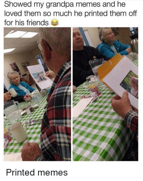 Friends, Memes, and Grandpa: Showed my grandpa memes and he  loved them so much he printed them off  for his friends Printed memes