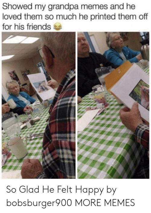 Dank, Friends, and Memes: Showed my grandpa memes and he  loved them so much he printed them off  for his friends So Glad He Felt Happy by bobsburger900 MORE MEMES