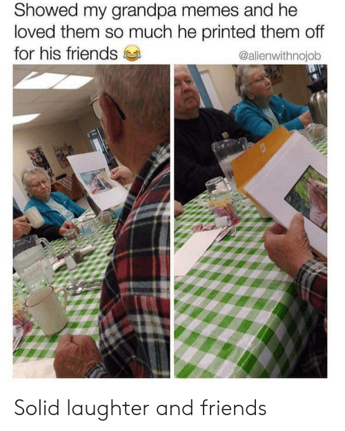 Friends, Memes, and Grandpa: Showed my grandpa memes and he  loved them so much he printed them off  for his friends  @alienwithnojob Solid laughter and friends