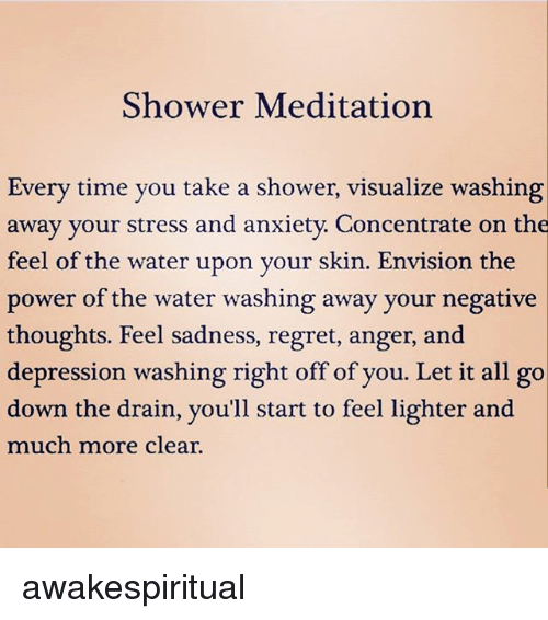 Memes, Regret, and Shower: Shower Meditation  Every time you take a shower, visualize washing  away your stress and anxiety. Concentrate on the  feel of the water upon vour skin. Envision the  power of the water washing away your negative  thoughts. Feel sadness, regret, anger, and  depression washing right off of you. Let it all go  down the drain, you'll start to feel lighter and  much more clear. awakespiritual