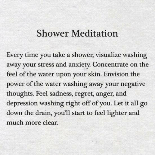 Regret, Shower, and Anxiety: Shower Meditation  Every time you take a shower, visualize washing  away your stress and anxiety. Concentrate on the  feel of the water upon your skin. Envision the  power of the water washing away your negative  thoughts. Feel sadness, regret, anger, and  depression washing right off of you. Let it all go  down the drain, you'll start to feel lighter and  much more clear