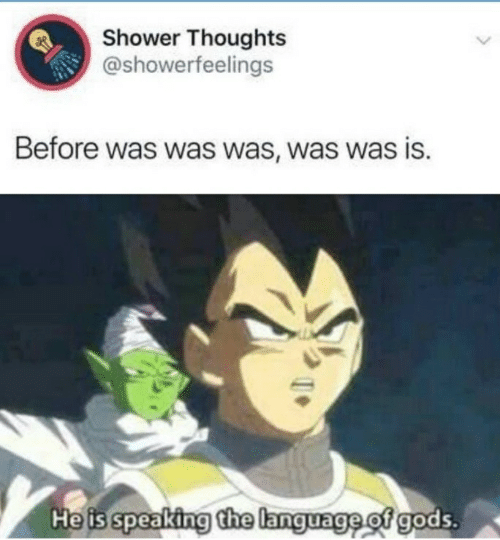 Shower, Shower Thoughts, and Language: Shower Thoughts  @showerfeelings  Before was was was, was was is.  He is speaking the language of gods.