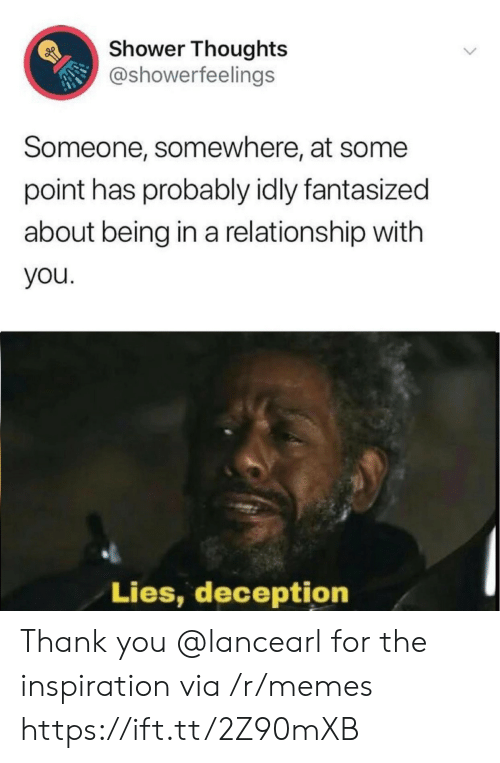 Memes, Shower, and Shower Thoughts: Shower Thoughts  @showerfeelings  Someone, somewhere, at some  point has probably idly fantasized  about being in a relationship with  you  Lies, deception  > Thank you @lancearl for the inspiration via /r/memes https://ift.tt/2Z90mXB