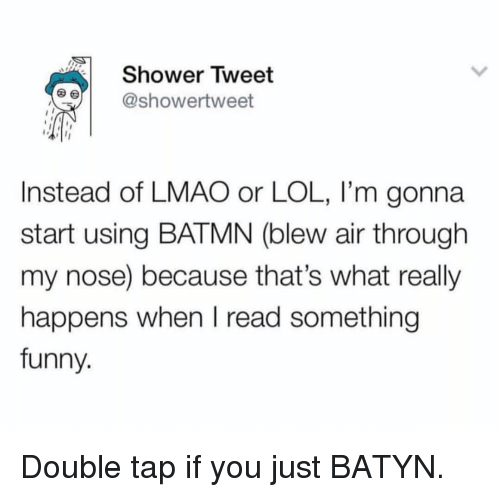 Funny, Lmao, and Lol: Shower Tweet  e showertweet  Instead of LMAO or LOL, I'm gonna  start using BATMN (blew air through  my nose) because that's what really  happens when I read something  funny. Double tap if you just BATYN.
