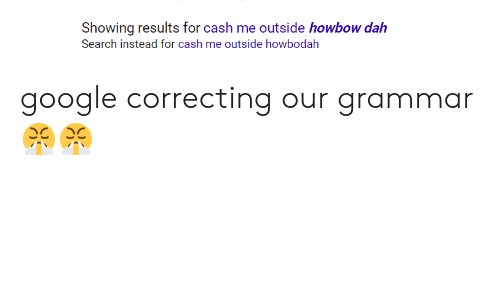 Funny, Google, and Search: Showing results for cash me outside howbow dah  Search instead for cash me outside howbodalh google correcting our grammar😤😤