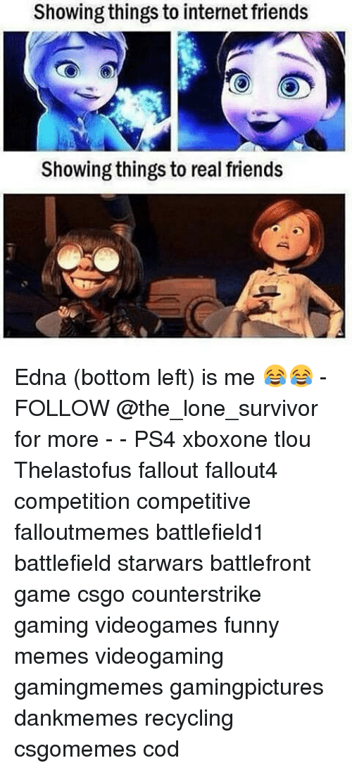 Friends, Funny, and Internet: Showing things to internet friends  Showing things to real friends Edna (bottom left) is me 😂😂 - FOLLOW @the_lone_survivor for more - - PS4 xboxone tlou Thelastofus fallout fallout4 competition competitive falloutmemes battlefield1 battlefield starwars battlefront game csgo counterstrike gaming videogames funny memes videogaming gamingmemes gamingpictures dankmemes recycling csgomemes cod