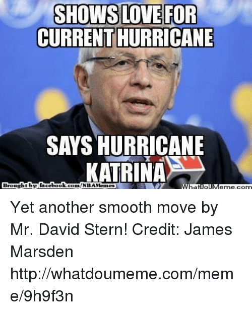 Facebook, Love, and Meme: SHOWS LOVE FOR  CURRENTHURRICANE  KATRINA  Brought by  facebook  com/NBAMemu  What IpilMeme.com Yet another smooth move by Mr. David Stern! Credit: James Marsden  http://whatdoumeme.com/meme/9h9f3n