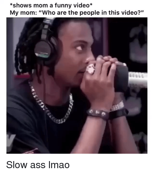 """Ass, Funny, and Lmao: *shows mom a funny video*  My mom: """"Who are the people in this video?"""" Slow ass lmao"""