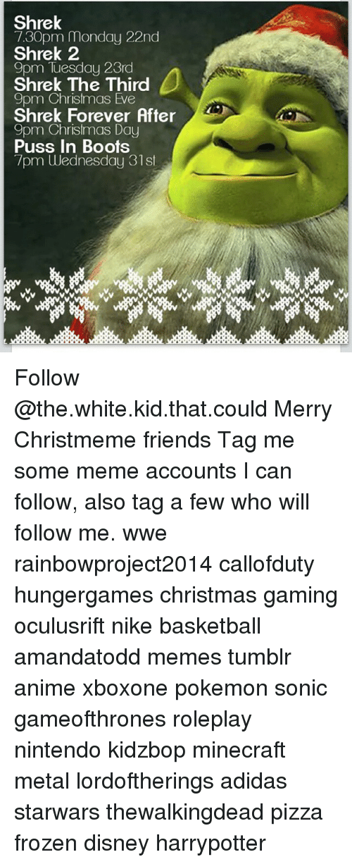 Adidas, Animals, and Anime: Shrek  7.30pm Monday 22nd  Shrek 2  9pm Tuesday 23rd  b  Shrek The Third  9pm Christmas Eve  Shrek Forever After  9pm Christmas Day  Puss in Boots  7pm Wednesday 31st Follow @the.white.kid.that.could Merry Christmeme friends Tag me some meme accounts I can follow, also tag a few who will follow me. wwe rainbowproject2014 callofduty hungergames christmas gaming oculusrift nike basketball amandatodd memes tumblr anime xboxone pokemon sonic gameofthrones roleplay nintendo kidzbop minecraft metal lordoftherings adidas starwars thewalkingdead pizza frozen disney harrypotter