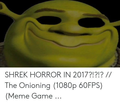 Shrek Horror In 2017 The Onioning 1080p 60fps Meme Game