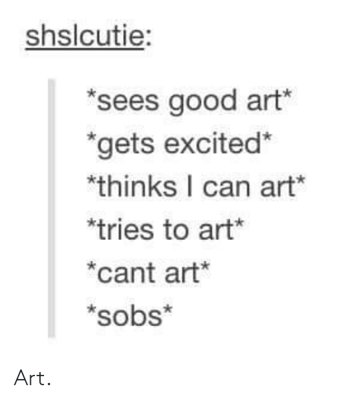 Good, Art, and Can: shslcutie  sees good art  gets excited*  thinks I can art*  tries to art*  cant art*  *sobs* Art.