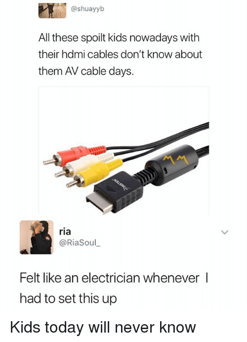 Kids, Today, and Dank Memes: @shuayyb  All these spoilt kids nowadays with  their hdmi cables don't know about  them AV cable days.  ria  @RiaSoul  Felt like an electrician whenever l  had to set this up Kids today will never know