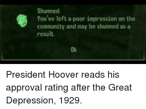 Community, Depression, and Great Depression: Shunned  You've left a poor impression on the  community and may be shunned as a  result.  Ok President Hoover reads his approval rating after the Great Depression, 1929.