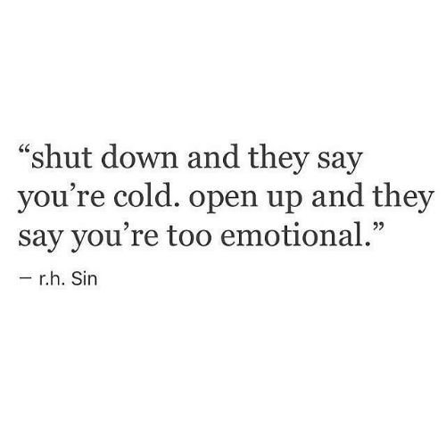 "Cold, Sin, and Down: ""shut down and they say  you're cold. open up and they  say you're too emotional.""  r.h. Sin"