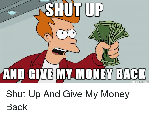 give me my money back