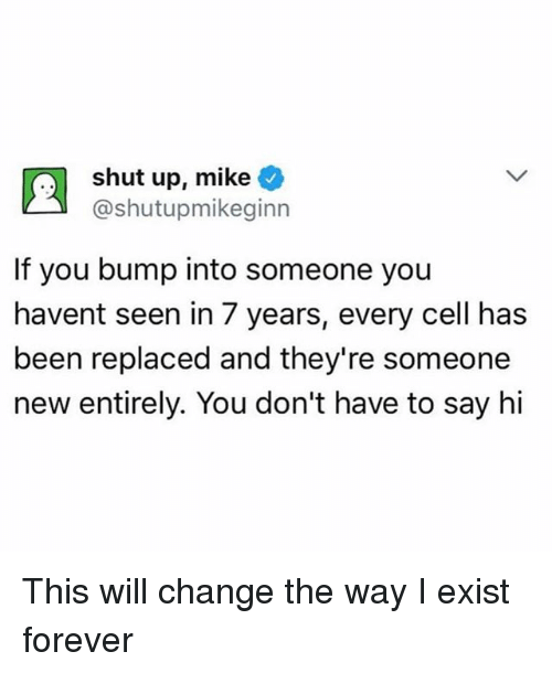 Funny, Shut Up, and Forever: shut up, mike  @shutupmikeginn  If you bump into someone you  havent seen in 7 years, every cell has  been replaced and they're someone  new entirely. You don't have to say hi This will change the way I exist forever
