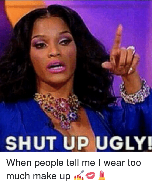 Shut Up Ugly When People Tell Me I Wear Too Much Make Up