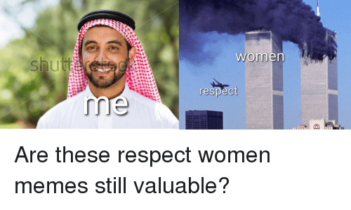 shut women respect are these respect women memes still valuable 21581852 shut women respect meme on me me,Memes Women