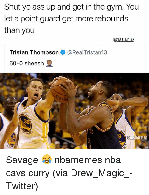 Ass, Basketball, and Cavs: Shut yo ass up and get in the gym. You  let a point guard get more rebounds  than you  @NBAMEMES  Tristan Thompson e》 @RealTristan13  50-0 sheesh  30  NBAMEMES Savage 😂 nbamemes nba cavs curry (via Drew_Magic_-Twitter)