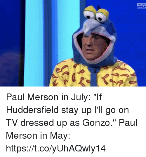 "Soccer, Paul, and May: shy sp Paul Merson in July:  ""If Huddersfield stay up I'll go on TV dressed up as Gonzo.""  Paul Merson in May: https://t.co/yUhAQwly14"