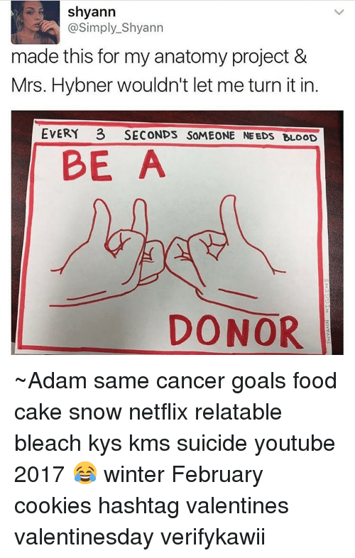 Bloods, Cookies, and Memes: Shyann  @Simply Shyann  made this for my anatomy project &  Mrs. Hybner wouldn't let me turn itin  EVERY 3 SECONDS SOMEONE NEEDS BLOOD  BE  A  DONOR ~Adam same cancer goals food cake snow netflix relatable bleach kys kms suicide youtube 2017 😂 winter February cookies hashtag valentines valentinesday verifykawii