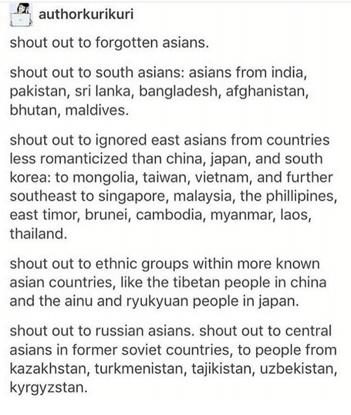 Asian, Memes, and China: Si  authorkurikuri  shout out to forgotten asians.  shout out to south asians: asians from india,  pakistan, sri lanka, bangladesh, afghanistan,  bhutan, maldives.  shout out to ignored east asians from countries  less romanticized than china, japan, and south  korea: to mongolia, taiwan, vietnam, and further  southeast to singapore, malaysia, the phillipines,  east timor, brunei, cambodia, myanmar, laos,  thailand.  shout out to ethnic groups within more known  asian countries, like the tibetan people in china  and the ainu and ryukyuan people in japan.  shout out to russian asians. shout out to central  asians in former soviet countries, to people from  kazakhstan, turkmenistan, tajikistan, uzbekistan,  kyrgyzstan.