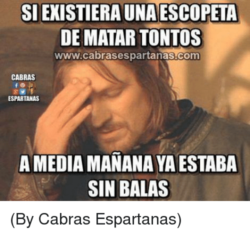 Memes, 🤖, and Media: SI EXISTIERA UNA ESCOPETA  DE MATAR TONTOS  www.cabrasespartanas.com  CABRAS  480  ESPARTANAS  A MEDIA MANANA YA ESTABA  SIN BALAS (By Cabras Espartanas)