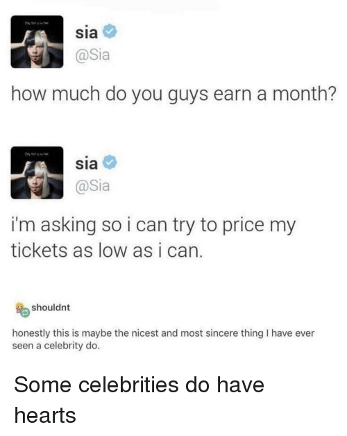 Hearts, Asking, and Celebrities: Sia  how much do you guys earn a month?  SIa  @Sia  i'm asking so i can try to price my  tickets as low as i can  shouldnt  honestly this is maybe the nicest and most sincere thing I have ever  seen a celebrity do. Some celebrities do have hearts