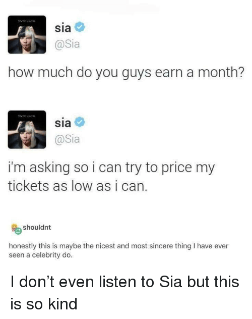 Asking, How, and Sia: Sia  @Sia  how much do you guys earn a month?  sia  @Sia  i'm asking so i can try to price my  tickets as low as i can.  shouldnt  honestly this is maybe the nicest and most sincere thing I have ever  seen a celebrity do I don't even listen to Sia but this is so kind