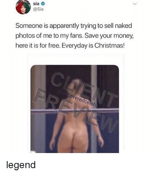 Apparently, Christmas, and Money: sia  @Sia  Someone is apparently trying to sell naked  photos of me to my fans. Save your money  here it is for free. Everyday is Christmas!  ce legend