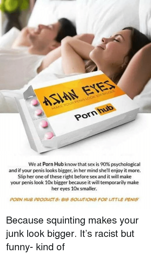 Funny, Memes, and Porn Hub: SIAN EYES  Pornhub  We at Porn Hub know that sex is 90% psychological  and if your penis looks bigger, in her mind she'll enjoy it more.  Slip her one of these right before sex and it will make  your penis look 10x bigger because it will temporarily make  her eyes 10x smaller.  PORN HUB PRODUCTS: BIG SOLUTIONS FOR LITTLE PENIS Because squinting makes your junk look bigger.  It's racist but funny- kind of