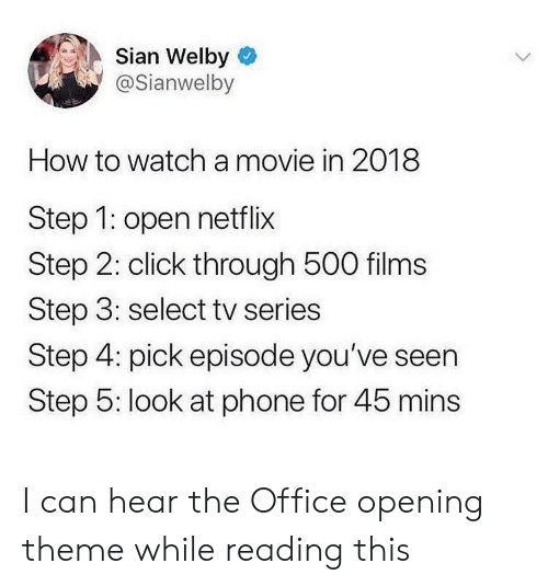 Click, Netflix, and Phone: Sian Welby  @Sianwelby  How to watch a movie in 2018  Step 1: open netflix  Step 2: click through 500 films  Step 3: select tv series  Step 4: pick episode you've seen  Step 5: look at phone for 45 mins I can hear the Office opening theme while reading this