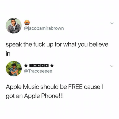 Apple, Music, and Phone: &Siax  @jacobamirabrown  speak the fuck up for what you believe  in  TRACE  @Tracceeeee  Apple Music should be FREE cause I  got an Apple Phone!!!