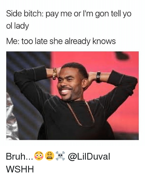 Bitch, Bruh, and Memes: Side bitch: pay me or I'm gon tell yo  ol lady  Me: too late she already knows Bruh...😳😩☠️ @LilDuval WSHH