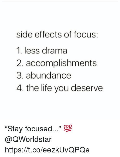 "Life, Focus, and Drama: side effects of focus:  1. less drama  2. accomplishments  3. abundance  4. the life you deserve ""Stay focused..."" 💯 @QWorldstar https://t.co/eezkUvQPQe"