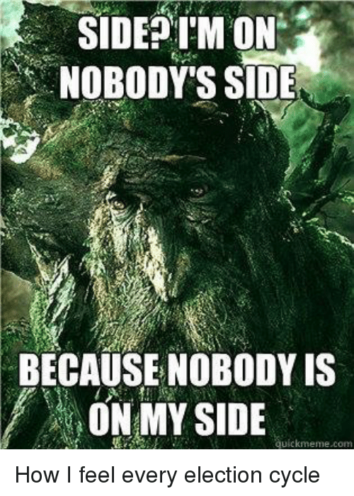 Lord of the Rings, Cycling, and How: SIDE ON  NOBODY'S SIDE  BECAUSE NOBODY IS  ON MY SIDE  uickmeme com How I feel every election cycle