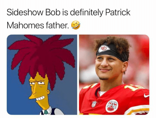 Definitely, Bob, and Sideshow: Sideshow Bob is definitely Patrick  Mahomes father.
