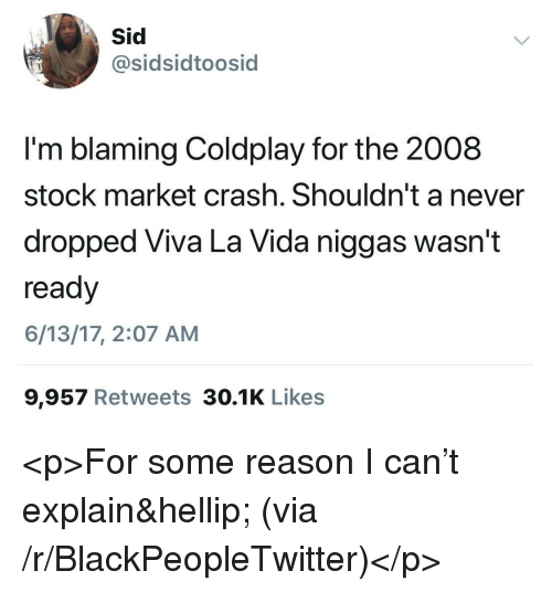 Blackpeopletwitter, Coldplay, and Stock Market: sidsidtoosid  I'm blaming Coldplay for the 2008  stock market crash. Shouldn't a never  dropped Viva La Vida niggas wasn't  ready  6/13/17, 2:07 AM  9,957 Retweets 30.1K Likes <p>For some reason I can't explain&hellip; (via /r/BlackPeopleTwitter)</p>