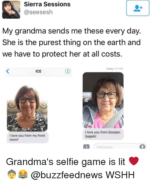 Grandma, Memes, and Einstein: Sierra Sessions  @seesesh  My grandma sends me these every day.  She is the purest thing on the earth and  we have to protect her at all costs.  Today 1:17 PM  ICE  1920  I love you from Einstein  I love you from my front  bagels!  room!  Message Grandma's selfie game is lit ❤️👵😂 @buzzfeednews WSHH
