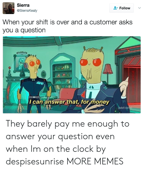 Clock, Dank, and Memes: Sierra  @SierraKealy  Follow  When your shift is over and a customer asks  you a question  1-1  I can answer that,formoney  adult syw They barely pay me enough to answer your question even when Im on the clock by despisesunrise MORE MEMES