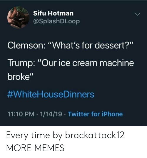 "Dank, Iphone, and Memes: Sifu Hotman  @SplashDLoop  Clemson: ""What's for dessert?""  Trump: Our ice cream machine  broke""  #WhiteHouseDinners  11:10 PM 1/14/19 Twitter for iPhone Every time by brackattack12 MORE MEMES"