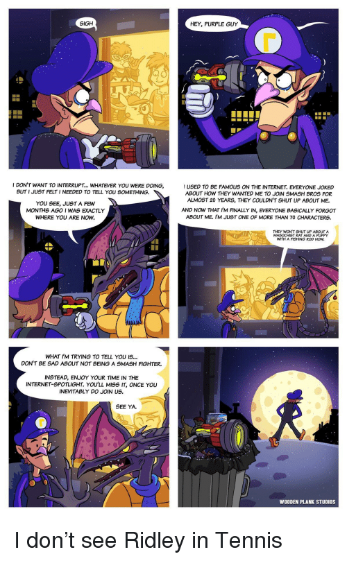 Internet, Shut Up, and Smashing: SIGH  HEY, PURPLE GUY  0  I DON'T WANT TO INTERRUPT... WHATEVER YOU WERE DOING,  USED TO BE FAMOUS ON THE INTERNET. EVERYONE JOKED  ABOUT HOW THEY WANTED ME TO JOIN SMASH BROS FOR  ALMOST 20 YEARS, THEY COULDN'T SHUT UP ABOUT ME.  BUT I JUST FELT I NEEDED TO TELL YOU SOMETHING.  YOU SEE, JUST A FEW  MONTHS AGO I WAS EXACTLY  WHERE YOU ARE NOW  AND NOW THAT I'M FINALLY IN, EVERYONE BASICALLY FORGOT  ABOUT ME. IM JUST ONE OF MORE THAN 70 CHARACTERS  THEY WON'T SHUT UP ABOUT A  MASOCHIST RAT AND A PUPPY  WITH A FISHING ROD NOW  WHAT I'M TRYING TO TELL YOU IS...  DON'T BE SAD ABOUT NOT BEING A SMASH FIGHTER.  INSTEAD, ENJOY YOUR TIME IN THE  INTERNET-SPOTLIGHT. YOU'LL MISS IT, ONCE YOU  INEVITABLY DO JOIN US.  SEE YA.  WOODEN PLANK STUDIOS