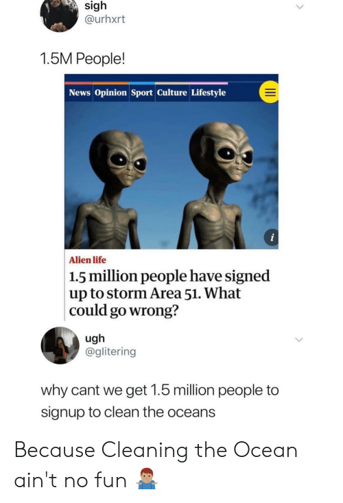 Funny, Life, and News: sigh  @urhxrt  1.5M People!  News Opinion Sport Culture Lifestyle  i  Alien life  1.5 million people have signed  up to storm Area 51. What  |could go wrong?  ugh  @glitering  why cant we get 1.5 million people to  signup to clean the oceans  II Because Cleaning the Ocean ain't no fun 🤷🏽‍♂️