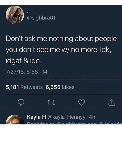 Idgaf, Ask, and Idc: @sighbrattt  Don't ask me nothing about people  you don't see me w/ no more. ldk,  idgaf & idc.  7/27/18, 8:58 PM  5,181 Retweets 6,555 Likes  Kayla H @kayla_Hennyy 4h