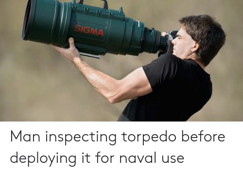 Sigma, Man, and For: SIGMA Man inspecting torpedo before deploying it for naval use