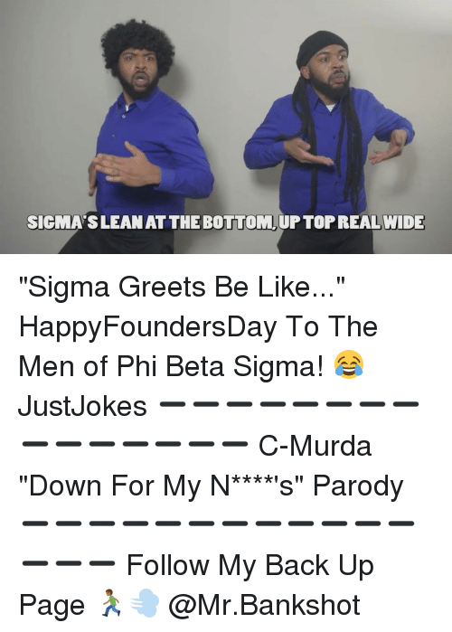 "Memes, Parody, and 🤖: SIGMASILEANATTHE BOTTOM UFTORREALWIDE ""Sigma Greets Be Like..."" HappyFoundersDay To The Men of Phi Beta Sigma! 😂 JustJokes ➖➖➖➖➖➖➖➖➖➖➖➖➖➖➖ C-Murda ""Down For My N****'s"" Parody ➖➖➖➖➖➖➖➖➖➖➖➖➖➖➖ Follow My Back Up Page 🏃🏾💨 @Mr.Bankshot"